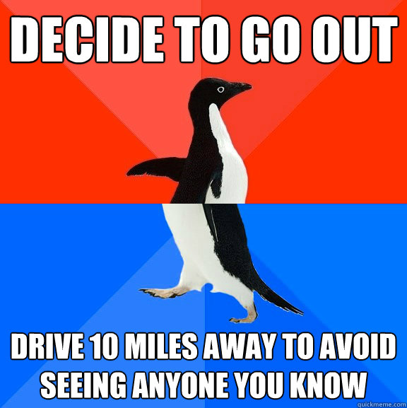 Decide to go out  Drive 10 miles away to avoid seeing anyone you know    - Decide to go out  Drive 10 miles away to avoid seeing anyone you know     Socially Awesome Awkward Penguin