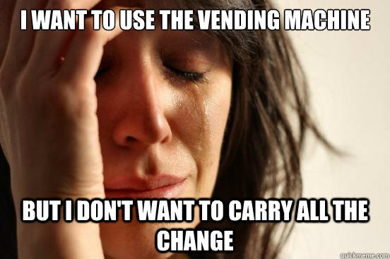 I want to use the vending machine but I don't want to carry all the change - I want to use the vending machine but I don't want to carry all the change  First World Problems
