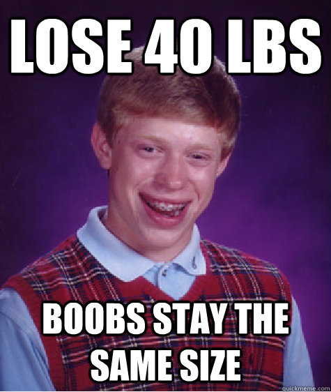 lose 40 lbs boobs stay the same size - lose 40 lbs boobs stay the same size  Bad Luck Brian