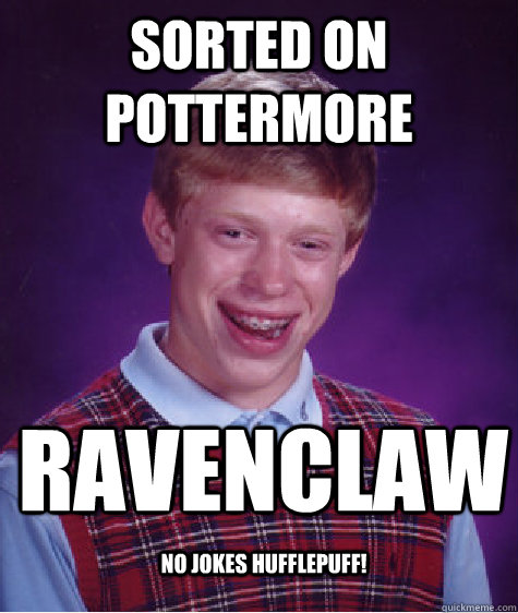 Sorted on pottermore Ravenclaw no jokes hufflepuff! - Sorted on pottermore Ravenclaw no jokes hufflepuff!  Bad Luck Brian
