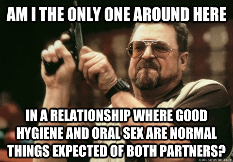 Am I the only one around here in a relationship where good hygiene and oral sex are normal things expected of both partners? - Am I the only one around here in a relationship where good hygiene and oral sex are normal things expected of both partners?  Am I the only one