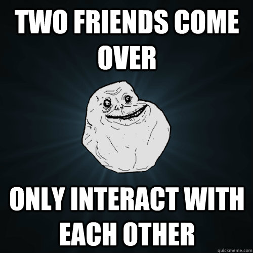 Two friends come over only interact with each other - Two friends come over only interact with each other  Forever Alone