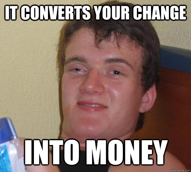 it converts your change into money - it converts your change into money  10 Guy