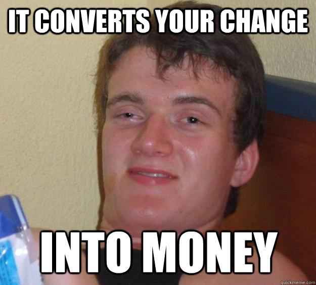 it converts your change into money - it converts your change into money  10 Guy
