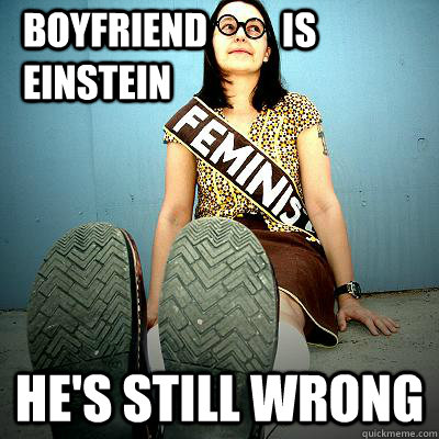 Boyfriend          is             Einstein He's still wrong - Boyfriend          is             Einstein He's still wrong  Typical Feminist