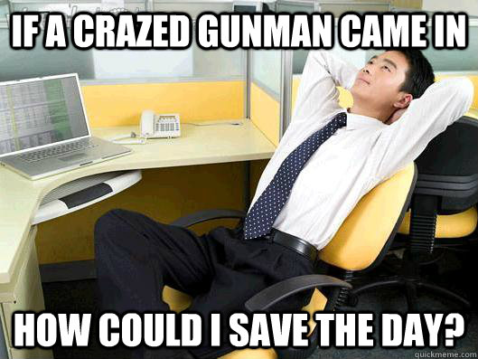 If a crazed gunman came in how could i save the day? - If a crazed gunman came in how could i save the day?  Office Thoughts
