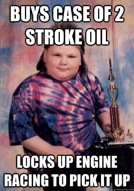Buys case of 2 stroke oil Locks up engine racing to pick it up