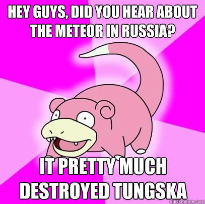 Hey guys, Did you hear about the meteor in Russia? it pretty much destroyed Tungska - Hey guys, Did you hear about the meteor in Russia? it pretty much destroyed Tungska  Slowpoke