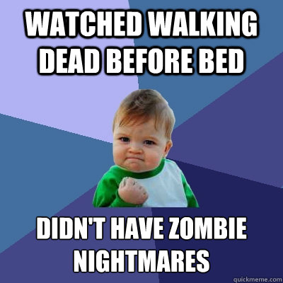 watched walking dead before bed didn't have zombie nightmares - watched walking dead before bed didn't have zombie nightmares  Success Kid