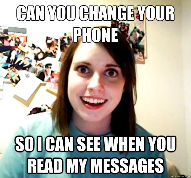 can you change your phone   so i can see when you read my messages - can you change your phone   so i can see when you read my messages  Overly Attached Girlfriend