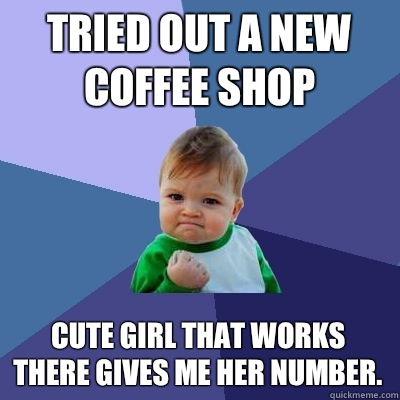 Tried out a new coffee shop Cute girl that works there gives me her number. - Tried out a new coffee shop Cute girl that works there gives me her number.  Success Kid