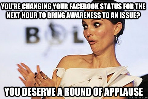 You're changing your FaceBook status for the next hour to bring awareness to an issue? you deserve a round of applause  Sarcastic Natalie Portman