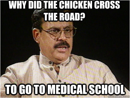 Why did the chicken cross the road?  To go to medical school