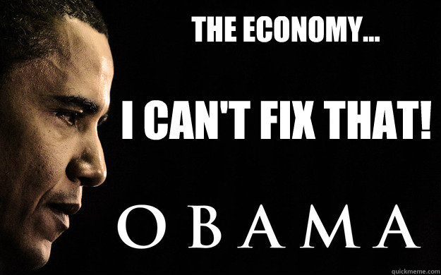 The Economy... I Can't Fix That! - The Economy... I Can't Fix That!  Obama Cant fix that