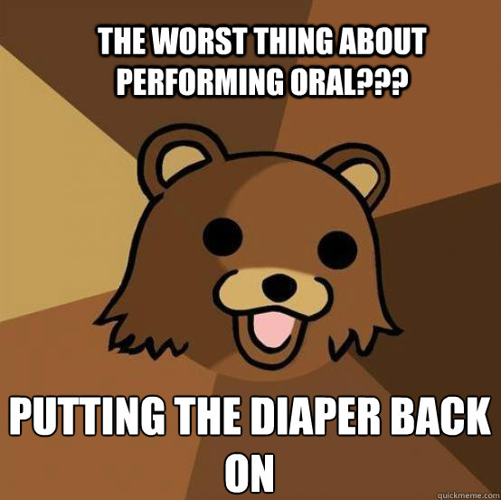 The worst thing about performing oral??? Putting the diaper back on