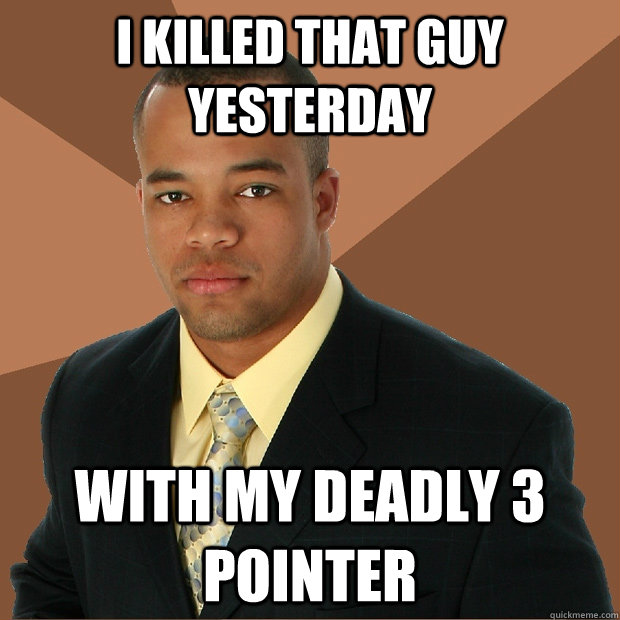 I killed that guy yesterday with my deadly 3 pointer - I killed that guy yesterday with my deadly 3 pointer  Successful Black Man