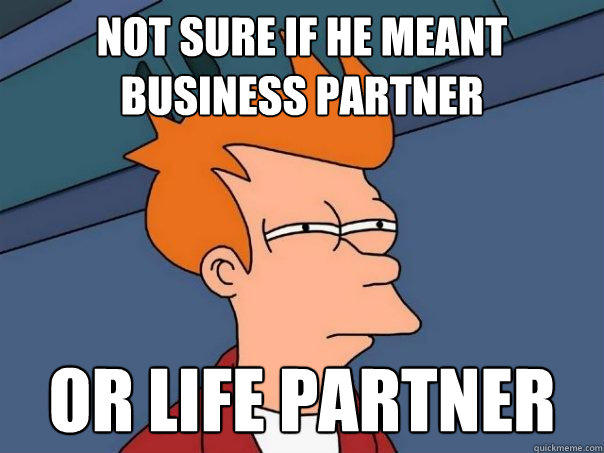 not sure if he meant business partner or life partner - not sure if he meant business partner or life partner  Futurama Fry