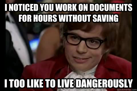 I noticed you work on documents for hours without saving i too like to live dangerously - I noticed you work on documents for hours without saving i too like to live dangerously  Dangerously - Austin Powers