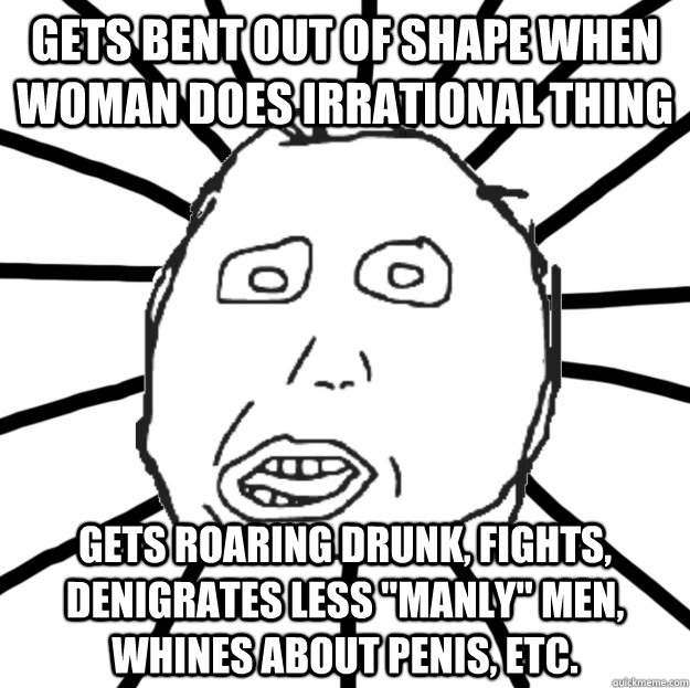 gets bent out of shape when woman does irrational thing gets roaring drunk, fights, denigrates less