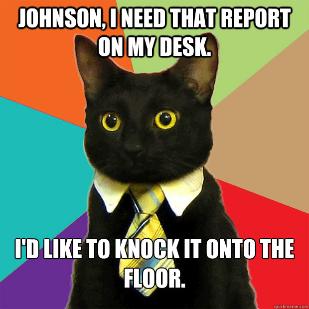 Johnson, I need that report on my desk. I'd like to knock it onto the floor. - Johnson, I need that report on my desk. I'd like to knock it onto the floor.  Business Cat