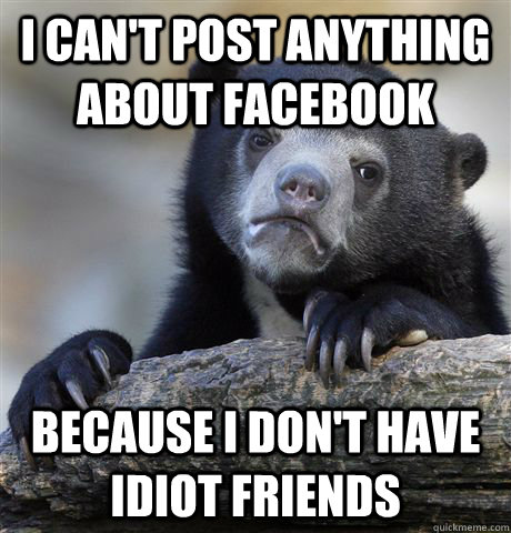 I can't post anything about facebook because i don't have idiot friends - I can't post anything about facebook because i don't have idiot friends  Confession Bear