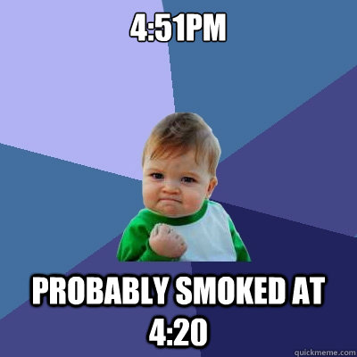 4:51pm Probably smoked at 4:20 - 4:51pm Probably smoked at 4:20  Misc