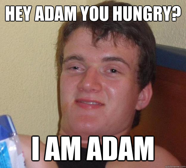 Hey Adam you hungry? I am Adam - Hey Adam you hungry? I am Adam  10 Guy