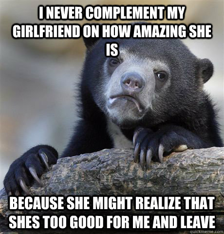 I never complement my girlfriend on how amazing she is because she might realize that shes too good for me and leave - I never complement my girlfriend on how amazing she is because she might realize that shes too good for me and leave  Confession Bear