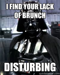 I FIND YOUR LACK OF BRUNCH  disturbing