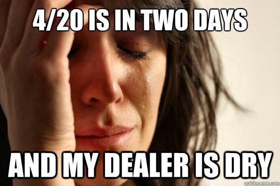 4/20 is in two days And my dealer is dry  First World Problems