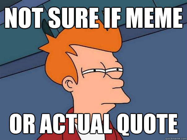 Not sure if meme Or actual quote - Not sure if meme Or actual quote  Futurama Fry