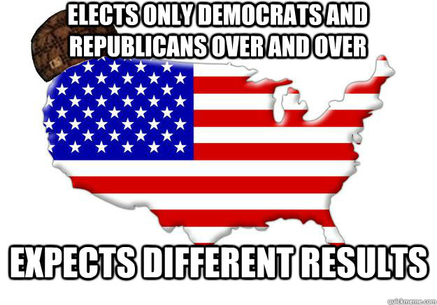 elects only democrats and republicans over and over expects different results - elects only democrats and republicans over and over expects different results  Scumbag america