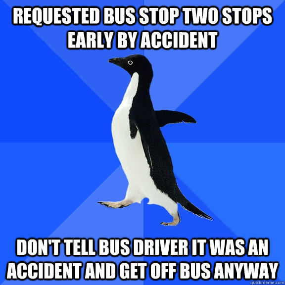 Requested bus stop two stops early by accident Don't tell bus driver it was an accident and get off bus anyway - Requested bus stop two stops early by accident Don't tell bus driver it was an accident and get off bus anyway  Socially Awkward Penguin