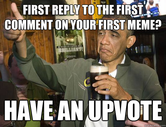 First reply to the first comment on your first meme? Have an upvote - First reply to the first comment on your first meme? Have an upvote  Upvoting Obama