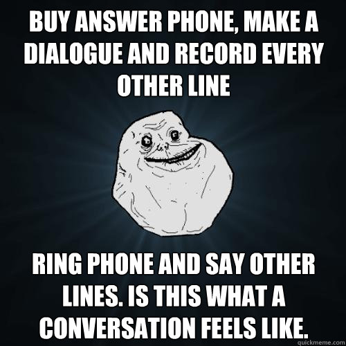 Buy answer phone, make a dialogue and record every other line Ring phone and say other lines. Is this what a conversation feels like.  Forever Alone
