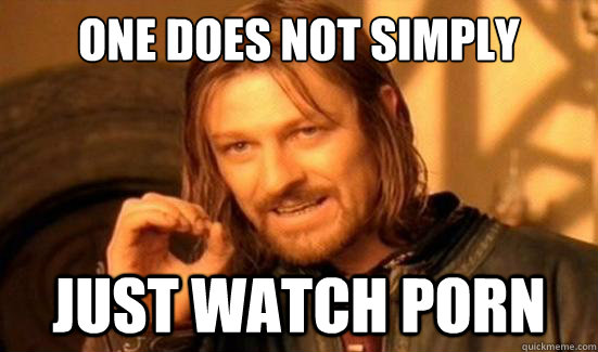 One Does Not Simply just watch porn - One Does Not Simply just watch porn  Boromir