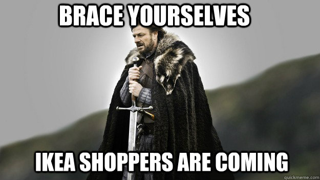 Ikea shoppers are coming Brace Yourselves - Ikea shoppers are coming Brace Yourselves  Ned stark winter is coming