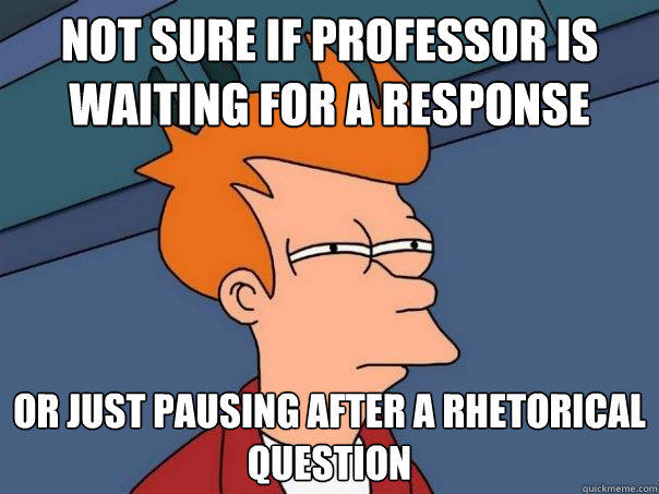 not sure if Professor is waiting for a response Or just pausing after a rhetorical question - not sure if Professor is waiting for a response Or just pausing after a rhetorical question  Futurama Fry