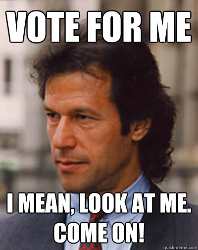 Vote for me I mean, Look AT ME. come ON! - Vote for me I mean, Look AT ME. come ON!  Imran Khan for Pakistan