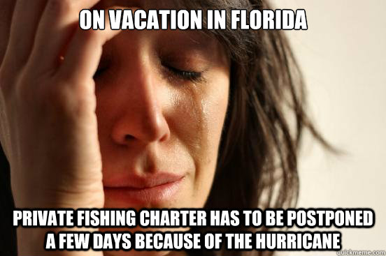 On vacation in Florida Private fishing charter has to be postponed a few days because of the hurricane - On vacation in Florida Private fishing charter has to be postponed a few days because of the hurricane  First World Problems