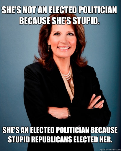 She's not an elected politician because she's stupid. She's an elected politician because stupid Republicans elected her.