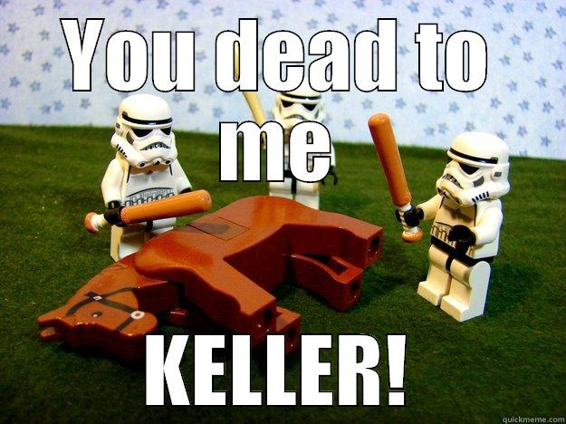 YOU DEAD TO ME KELLER! Dead Horse