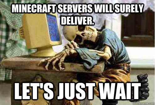 Minecraft servers will surely deliver. Let's just wait