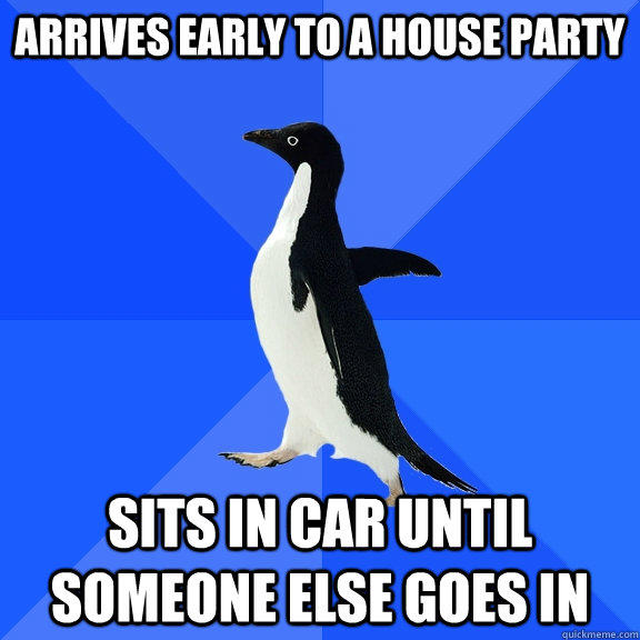 Arrives Early to a house party Sits in car until someone else goes in - Arrives Early to a house party Sits in car until someone else goes in  Socially Awkward Penguin