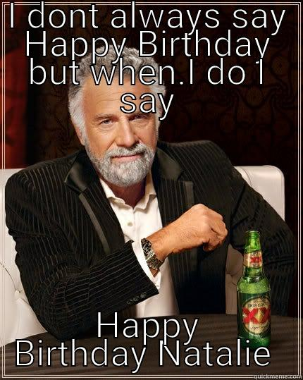 I DONT ALWAYS SAY HAPPY BIRTHDAY BUT WHEN.I DO I SAY HAPPY BIRTHDAY NATALIE  The Most Interesting Man In The World