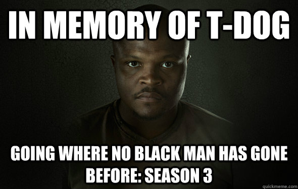 In memory of T-Dog going where no black man has gone before: season 3