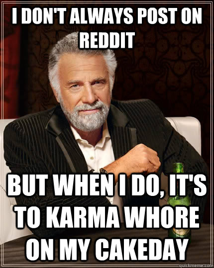 I don't always post on reddit but when I do, it's to karma whore on my cakeday - I don't always post on reddit but when I do, it's to karma whore on my cakeday  The Most Interesting Man In The World