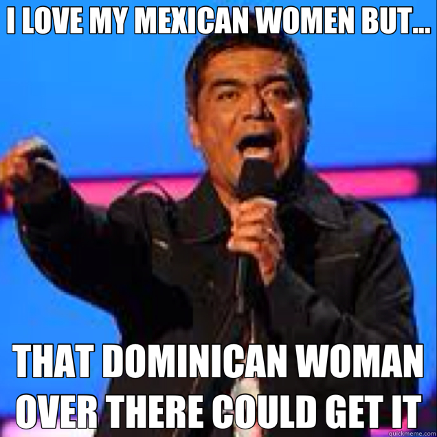 I LOVE MY MEXICAN WOMEN BUT... THAT DOMINICAN WOMAN OVER THERE COULD GET IT
