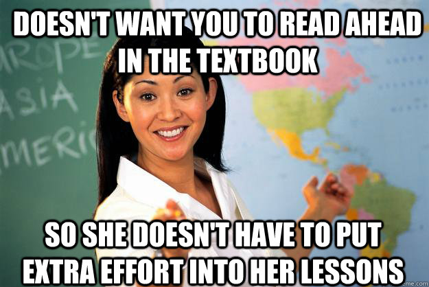 Doesn't want you to read ahead in the textbook So she doesn't have to put extra effort into her lessons - Doesn't want you to read ahead in the textbook So she doesn't have to put extra effort into her lessons  Unhelpful High School Teacher