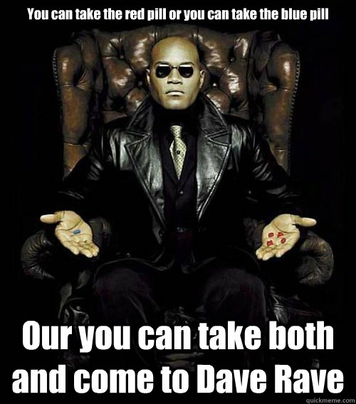 You can take the red pill or you can take the blue pill Our you can take both and come to Dave Rave